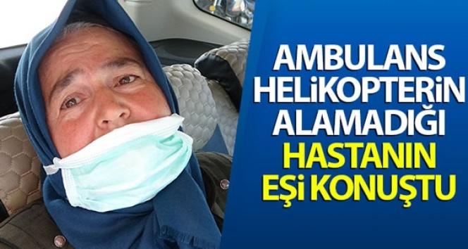 Ambulans helikopterin alamadığı hastanın eşi konuştu: 'Kimse ile husumetimiz yok'