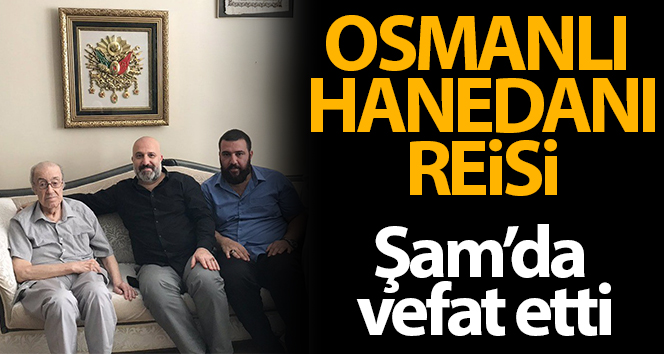 Osmanlı Hanedanı reisi Dündar Osmanoğlu, Şam'da vefat etti