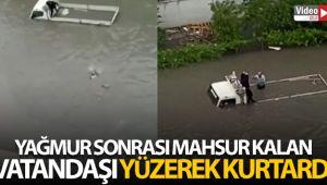 Yağmur sonrası araçta mahsur kalan vatandaşı, halat yardımıyla yüzerek kurtardı